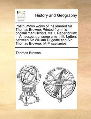 Posthumous Works of the Learned Sir Thomas Browne, Printed from His Original Manuscripts, Viz. I. Repertorium: II. an Account of Some Urns, . III. Letters Between Sir William Dugdale and Sir Thomas Browne. IV. Miscellanies.