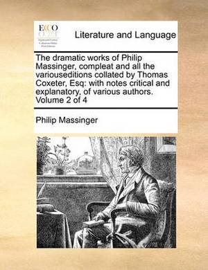 The Dramatic Works of Philip Massinger, Compleat and All the Variouseditions Collated by Thomas Coxeter, Esq: With Notes Critical and Explanatory, of Various Authors. Volume 2 of 4