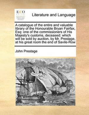 A Catalogue of the Entire and Valuable Library of the Honourable Bryan Fairfax, Esq: One of the Commissioners of His Majesty's Customs, Deceased: Which Will Be Sold by Auction, by Mr. Prestage, at His Great Room the End of Savile-Row