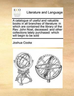 A Catalogue of Useful and Valuable Books in All Branches of Literature: In Which Are Contained the Library of the REV. John Noel, Deceased: And Other Collections Lately Purchased: Which Will Begin to Be Sold