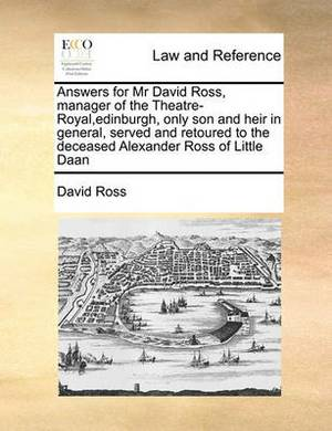 Answers for MR David Ross, Manager of the Theatre-Royal, Edinburgh, Only Son and Heir in General, Served and Retoured to the Deceased Alexander Ross of Little Daan