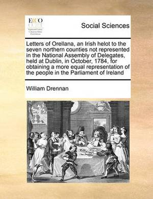 Letters of Orellana, an Irish Helot to the Seven Northern Counties Not Represented in the National Assembly of Delegates, Held at Dublin, in October, 1784, for Obtaining a More Equal Representation of the People in the Parliament of Ireland