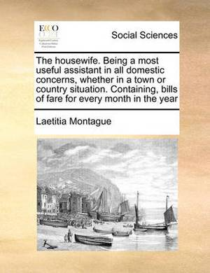 The Housewife. Being a Most Useful Assistant in All Domestic Concerns, Whether in a Town or Country Situation. Containing, Bills of Fare for Every Month in the Year