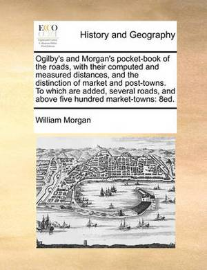 Ogilby's and Morgan's Pocket-Book of the Roads, with Their Computed and Measured Distances, and the Distinction of Market and Post-Towns. to Which Are Added, Several Roads, and Above Five Hundred Market-Towns: 8ed.