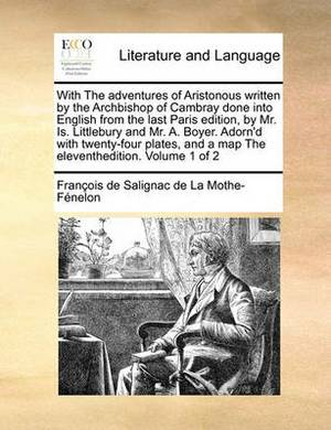 With the Adventures of Aristonous Written by the Archbishop with the Adventures of Aristonous Written by the Archbishop of Cambray Done Into English from the Last Paris Edition, Byof Cambray Done Into English from the Last Paris Edition, by Mr. Is. Little