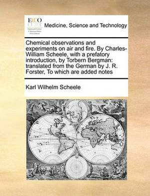 Chemical Observations and Experiments on Air and Fire. by Charles-William Scheele, with a Prefatory Introduction, by Torbern Bergman: Translated from the German by J. R. Forster, to Which Are Added Notes