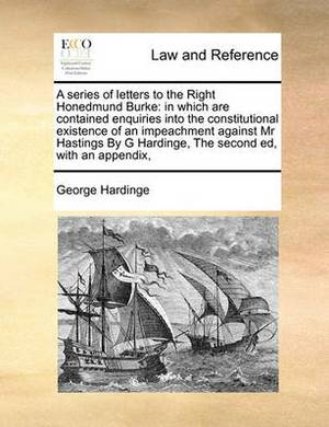 A Series of Letters to the Right Honedmund Burke: In Which Are Contained Enquiries Into the Constitutional Existence of an Impeachment Against MR Hastings by G Hardinge, the Second Ed, with an Appendix,