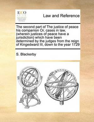 The Second Part of the Justice of Peace His Companion Or, Cases in Law, (Wherein Justices of Peace Have a Jurisdiction Which Have Been Determined by the Judges from the Reign of Kingedward III, Down to the Year 1729