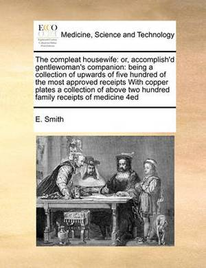 The Compleat Housewife: Or, Accomplish'd Gentlewoman's Companion: Being a Collection of Upwards of Five Hundred of the Most Approved Receipts with Copper Plates a Collection of Above Two Hundred Family Receipts of Medicine 4ed