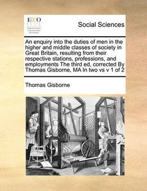 An Enquiry Into the Duties of Men in the Higher and Middle Classes of Society in Great Britain, Resulting from Their Respective Stations, Professions, and Employments the Third Ed, Corrected by Thomas Gisborne, Ma in Two Vs V 1 of 2