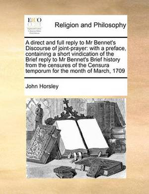 A Direct and Full Reply to MR Bennet's Discourse of Joint-Prayer: With a Preface, Containing a Short Vindication of the Brief Reply to MR Bennet's Brief History from the Censures of the Censura Temporum for the Month of March, 1709