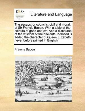 The Essays, or Councils, Civil and Moral, of Sir Francis Bacon, with a Table of the Colours of Good and Evil and a Discourse of the Wisdom of the Ancients to Thised Is Added the Character of Queen Elizabeth: Never Before Printed in English