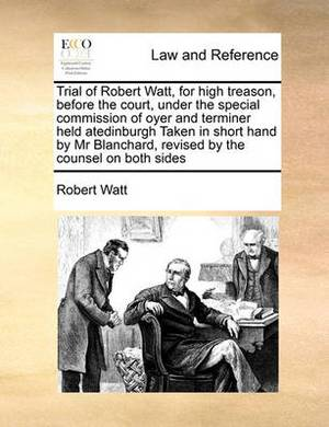 Trial of Robert Watt, for High Treason, Before the Court, Under the Special Commission of Oyer and Terminer Held Atedinburgh Taken in Short Hand by MR Blanchard, Revised by the Counsel on Both Sides
