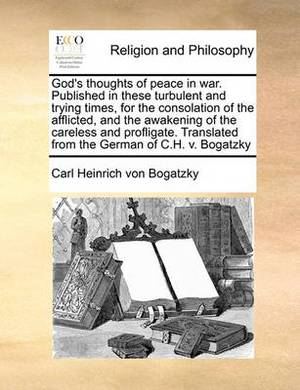 God's Thoughts of Peace in War. Published in These Turbulent and Trying Times, for the Consolation of the Afflicted, and the Awakening of the Careless and Profligate. Translated from the German of C.H. V. Bogatzky