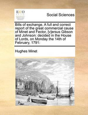 Bills of Exchange. a Full and Correct Report of the Great Commercial Cause of Minet and Fector, [v]ersus Gibson and Johnson: Decided in the House of Lords, on Monday the 14th of February, 1791