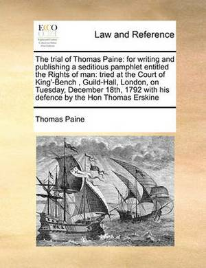 The Trial of Thomas Paine: For Writing and Publishing a Seditious Pamphlet Entitled the Rights of Man: Tried at the Court of King'-Bench, Guild-Hall, London, on Tuesday, December 18th, 1792 with His Defence by the Hon Thomas Erskine