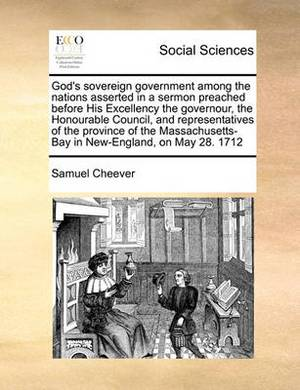 God's Sovereign Government Among the Nations Asserted in a Sermon Preached Before His Excellency the Governour, the Honourable Council, and Representatives of the Province of the Massachusetts-Bay in New-England, on May 28. 1712