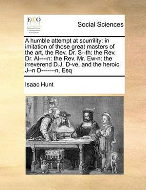 A Humble Attempt at Scurrility: In Imitation of Those Great Masters of the Art, the REV. Dr. S--Th: The REV. Dr. Al----N: The REV. Mr. Ew-N: The Irreverend D.J. D-Ve, and the Heroic J--N D-------N, Esq