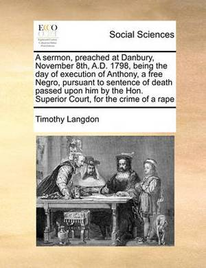 A Sermon, Preached at Danbury, November 8th, A.D. 1798, Being the Day of Execution of Anthony, a Free Negro, Pursuant to Sentence of Death Passed Upon Him by the Hon. Superior Court, for the Crime of a Rape
