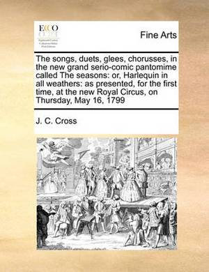 The Songs, Duets, Glees, Chorusses, in the New Grand Serio-Comic Pantomime Called the Seasons: Or, Harlequin in All Weathers: As Presented, for the First Time, at the New Royal Circus, on Thursday, May 16, 1799
