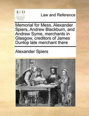 Memorial for Mess. Alexander Spiers, Andrew Blackburn, and Andrew Syme, Merchants in Glasgow, Creditors of James Dunlop Late Merchant There