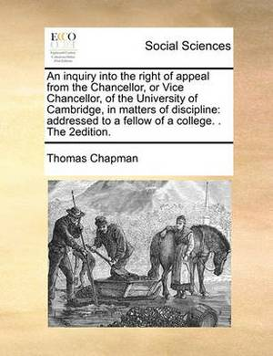 An Inquiry Into the Right of Appeal from the Chancellor, or Vice Chancellor, of the University of Cambridge, in Matters of Discipline: Addressed to a Fellow of a College. . the 2edition.