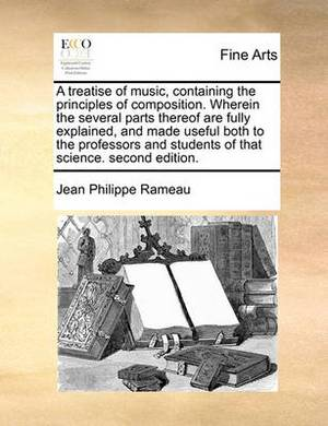 A Treatise of Music, Containing the Principles of Composition. Wherein the Several Parts Thereof Are Fully Explained, and Made Useful Both to the Professors and Students of That Science. Second Edition.