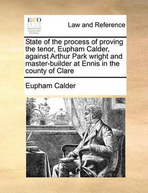 State of the Process of Proving the Tenor, Eupham Calder, Against Arthur Park Wright and Master-Builder at Ennis in the County of Clare