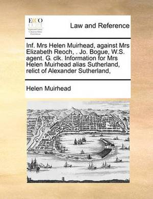 INF. Mrs Helen Muirhead, Against Mrs Elizabeth Reoch, . Jo. Bogue, W.S. Agent. G. Clk. Information for Mrs Helen Muirhead Alias Sutherland, Relict of Alexander Sutherland,