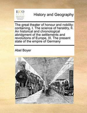 The Great Theater of Honour and Nobility: Containing, I. the Science of Heraldry, II. an Historical and Chronological Abridgment of the Settlements and Revolutions of Europe, III. the Present State of the Empire of Germany