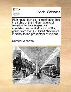 Plain Facts: Being an Examination Into the Rights of the Indian Nations of America, to Their Respective Countries: And a Vindication of the Grant, from the Six United Nations of Indians, to the Proprietors of Indiana