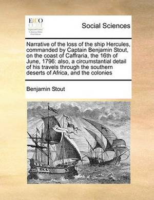 Narrative of the Loss of the Ship Hercules, Commanded by Captain Benjamin Stout, on the Coast of Caffraria, the 16th of June, 1796: Also, a Circumstantial Detail of His Travels Through the Southern Deserts of Africa, and the Colonies