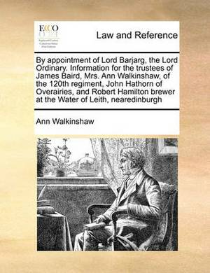 By Appointment of Lord Barjarg, the Lord Ordinary. Information for the Trustees of James Baird, Mrs. Ann Walkinshaw, of the 120th Regiment, John Hathorn of Overairies, and Robert Hamilton Brewer at the Water of Leith, Nearedinburgh