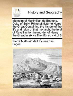 Memoirs of Maximilian de Bethune, Duke of Sully, Prime Minister to Henry the Great Containing the History of the Life and Reign of That Monarch, the Tryal of Ravaillac for the Murder of Henry the Great in Six Vs the Fifth Ed V 4 of 6