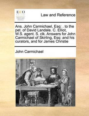 ANS. John Carmichael, Esq: To the Pet. of David Landale. C. Elliot, W.S. Agent. S. Clk. Answers for John Carmichael of Skirling, Esq: And His Curators, and for James Christie