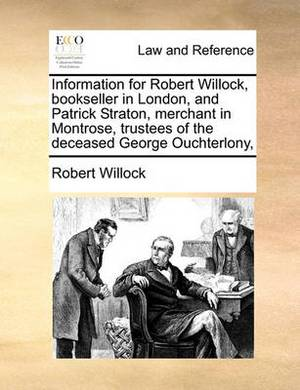 Information for Robert Willock, Bookseller in London, and Patrick Straton, Merchant in Montrose, Trustees of the Deceased George Ouchterlony,