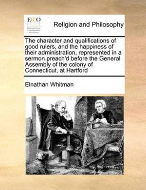 The Character and Qualifications of Good Rulers, and the Happiness of Their Administration, Represented in a Sermon Preach'd Before the General Assembly of the Colony of Connecticut, at Hartford