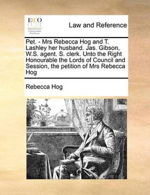 The Pet. - Mrs Rebecca Hog and T. Lashley Her Husband. Jas. Gibson, W.S. Agent. S. Clerk. Unto the Right Honourable the Lords of Council and Session