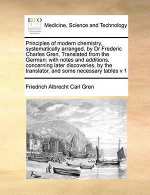 Principles of Modern Chemistry, Systematically Arranged, by Dr Frederic Charles Gren, Translated from the German: With Notes and Additions, Concerning Later Discoveries, by the Translator, and Some Necessary Tables V 1 Volume 1 of 2