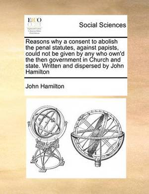 Reasons Why a Consent to Abolish the Penal Statutes, Against Papists, Could Not Be Given by Any Who Own'd the Then Government in Church and State. Written and Dispersed by John Hamilton