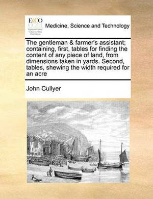 The Gentleman & Farmer's Assistant; Containing, First, Tables for Finding the Content of Any Piece of Land, from Dimensions Taken in Yards. Second, Tables, Shewing the Width Required for an Acre