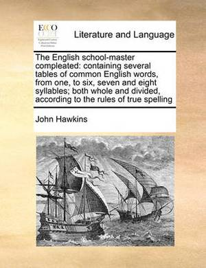 The English School-Master Compleated: Containing Several Tables of Common English Words, from One, to Six, Seven and Eight Syllables; Both Whole and D