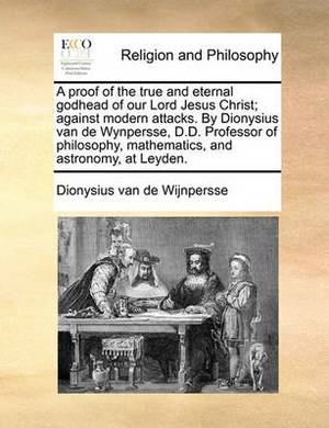 A Proof of the True and Eternal Godhead of Our Lord Jesus Christ; Against Modern Attacks. by Dionysius Van de Wynpersse, D.D. Professor of Philosophy, Mathematics, and Astronomy, at Leyden.