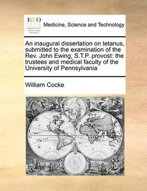 An Inaugural Dissertation on Tetanus, Submitted to the Examination of the REV. John Ewing, S.T.P. Provost: The Trustees and Medical Faculty of the University of Pennsylvania