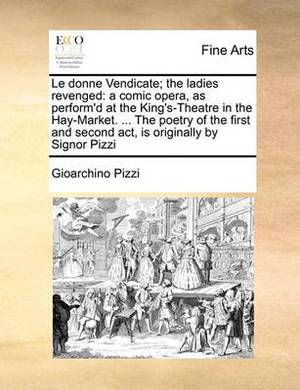 Le Donne Vendicate; The Ladies Revenged: A Comic Opera, as Perform'd at the King's-Theatre in the Hay-Market. ... the Poetry of the First and Second ACT, Is Originally by Signor Pizzi