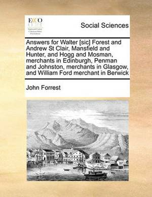 Answers for Walter [Sic] Forest and Andrew St Clair, Mansfield and Hunter, and Hogg and Mosman, Merchants in Edinburgh, Penman and Johnston, Merchants in Glasgow, and William Ford Merchant in Berwick