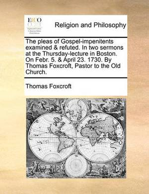 The Pleas of Gospel-Impenitents Examined & Refuted. in Two Sermons at the Thursday-Lecture in Boston. on Febr. 5. & April 23. 1730. by Thomas Foxcroft, Pastor to the Old Church.