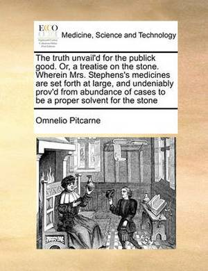 The Truth Unvail'd for the Publick Good. Or, a Treatise on the Stone. Wherein Mrs. Stephens's Medicines Are Set Forth at Large, and Undeniably Prov'd from Abundance of Cases to Be a Proper Solvent for the Stone