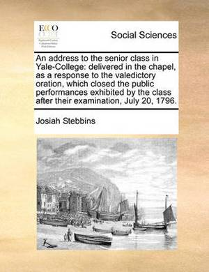 An Address to the Senior Class in Yale-College: Delivered in the Chapel, as a Response to the Valedictory Oration, Which Closed the Public Performances Exhibited by the Class After Their Examination, July 20, 1796.