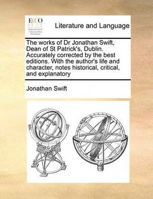 The Works of Dr Jonathan Swift, Dean of St Patrick's, Dublin. Accurately Corrected by the Best Editions. with the Author's Life and Character, Notes Historical, Critical, and Explanatory